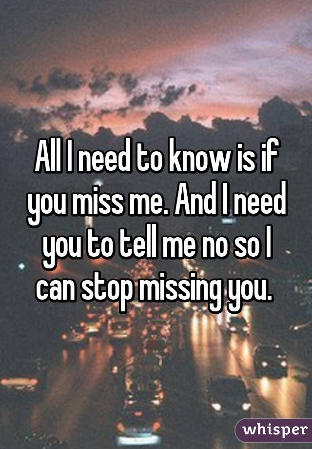 All I Need To Know Is If You Miss Me And I Need You To Tell