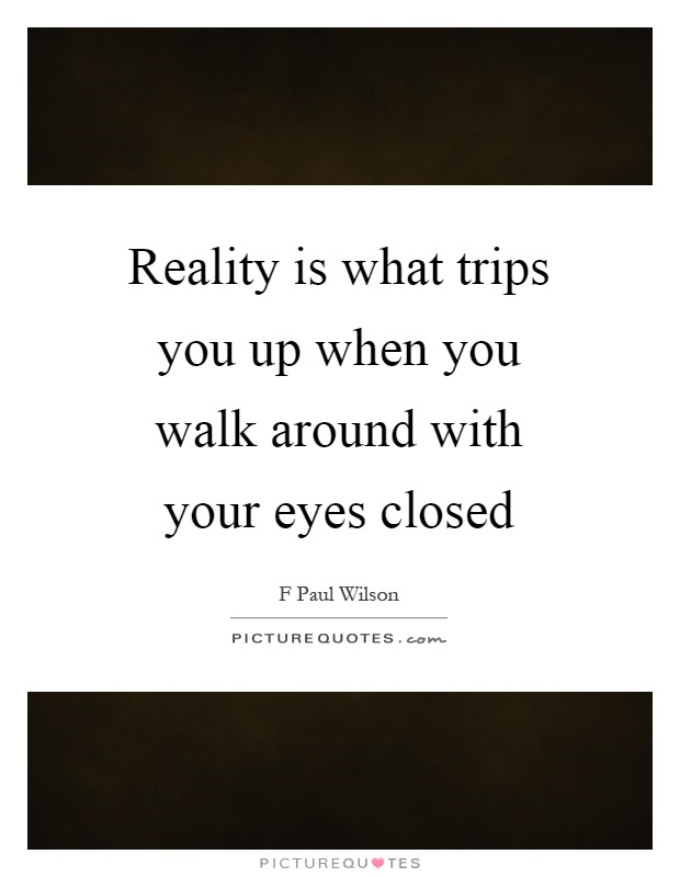 Reality Is What Trips You Up When You Walk Around With Your Eyes