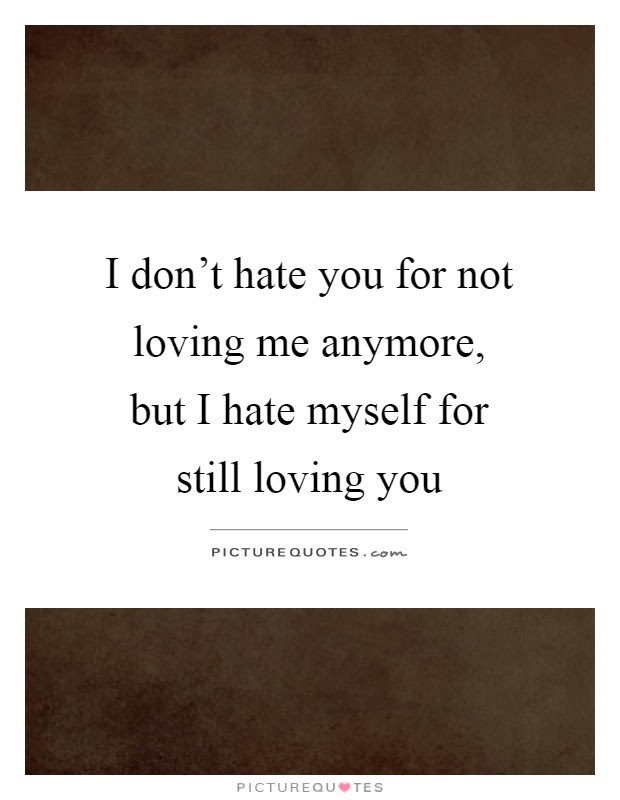 I Dont Hate You For Not Loving Me Anymore But I Hate Myself