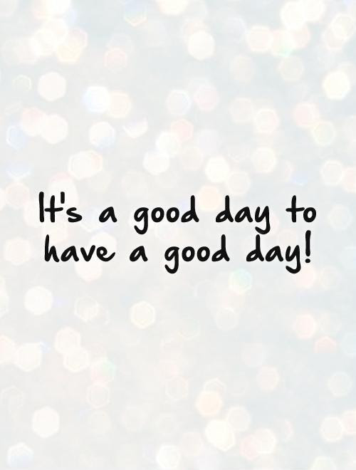 Its A Good Day To Have A Good Day Picture Quotes