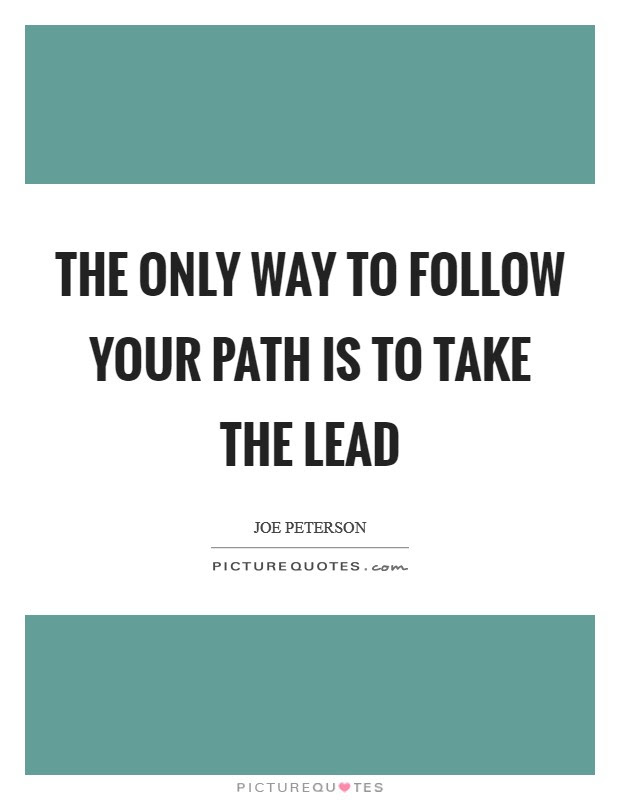 The Only Way To Follow Your Path Is To Take The Lead Picture Quotes