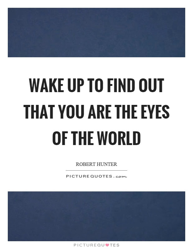 Wake Up To Find Out That You Are The Eyes Of The World Picture Quotes