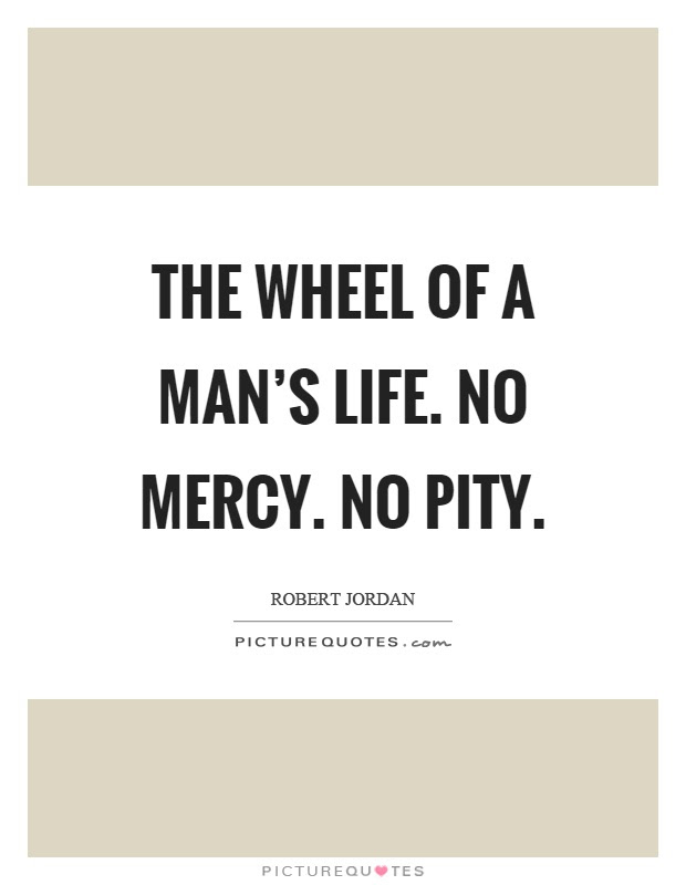The Wheel Of A Mans Life No Mercy No Pity Picture Quotes