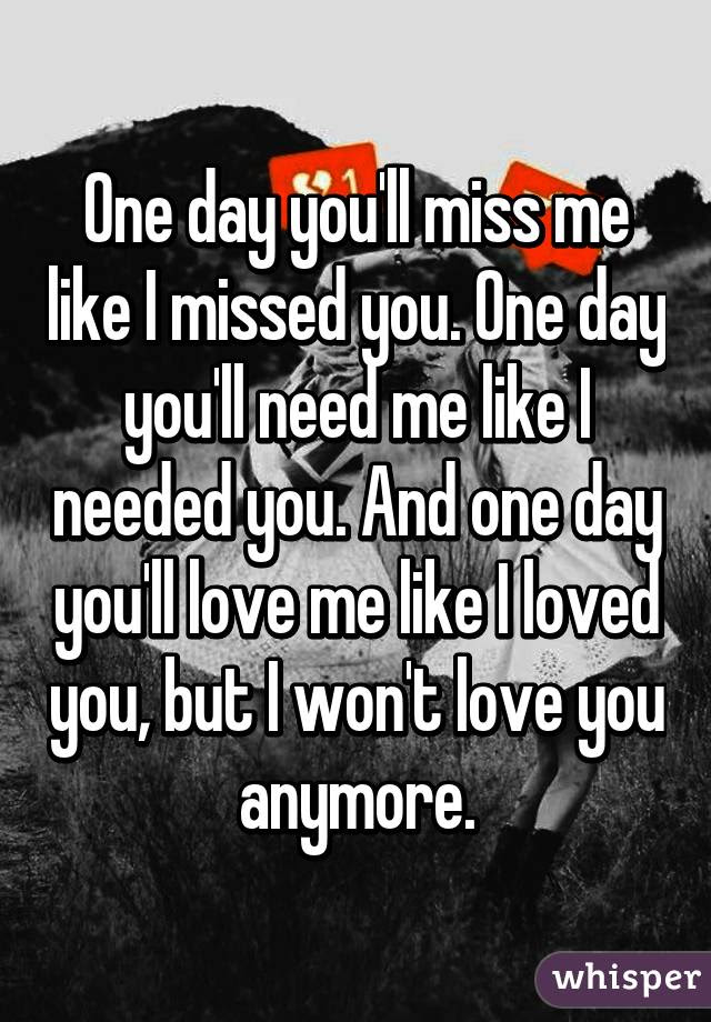 One Day Youll Miss Me Like I Missed You One Day Youll Need Me