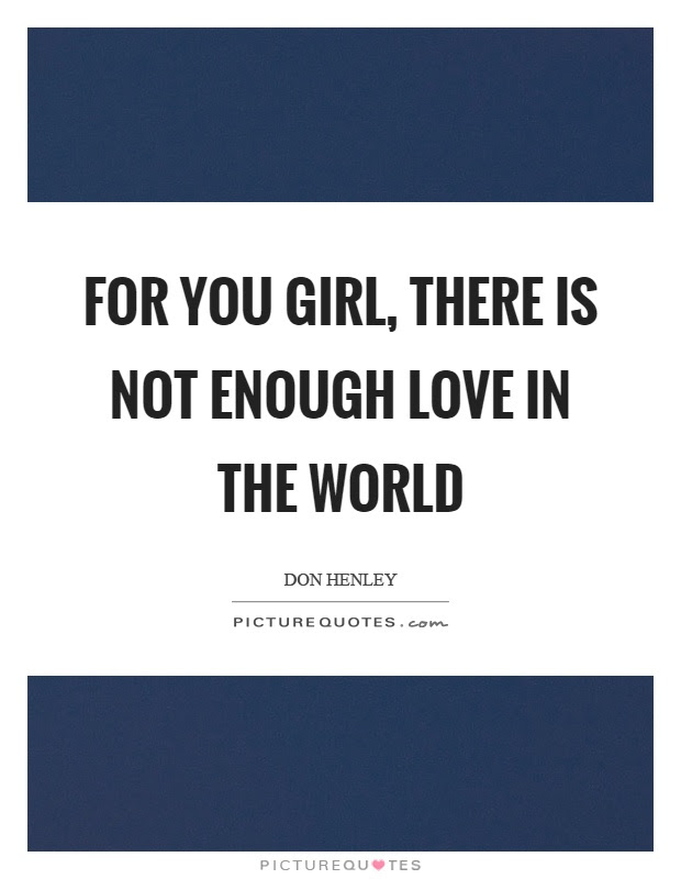 For You Girl There Is Not Enough Love In The World Picture Quotes