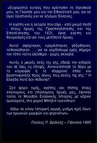 """Πλαίσιο κειμένου:  «Ευχαριστώ αυτούς που κράτησαν τη Θρησκεία μου, τη Γλώσσα μου και την Εθνικότητά μου, για να είμαι Χριστιανός και να λέγομαι Έλληνας.     Η αγάπη και η λατρεία που είχα - από μικρό παιδί - στους ήρωες της Προεπανάστασης και της Επανάστασης του 1821, έγινε αγάπη και θαυμασμός και για τους μετέπειτα ήρωες.      Αυτοί σφάχτηκαν, κρεμάστηκαν, γδάρθηκαν, ταπεινώθηκαν ... , για να κερδίσουμε εμείς σήμερα τον τόπο τούτο ελεύθερο - χωρίς σκλαβιά.     Αυτός ο μικρός λαός της γης, έδειξε την ανδρεία του σε όλες τις εποχές. Αντικατέστησε το δόρυ με το καριοφίλι ή το σύγχρονο όπλο και βροντοφώναξε προς όλους τους λαούς της γης: """" Η Ελλάδα ποτέ δεν πεθαίνει"""".     Σαν φόρο τιμής, αγάπης και πίστης στους ανώνυμους και επώνυμους ήρωές μας, έφτιαξα τούτο το Μουσείο Ελληνικής Ιστορίας με κέρινα ομοιώματα, στο χωριό Μπιζάνι Ιωαννίνων.     Θέλω να κάνω Ιστορική αγωγή, μνήμη ιερή όλων των ηρωικών μορφών και γεγονότων»   Παύλος Π. Βρέλλης – Γιάννενα 1995"""
