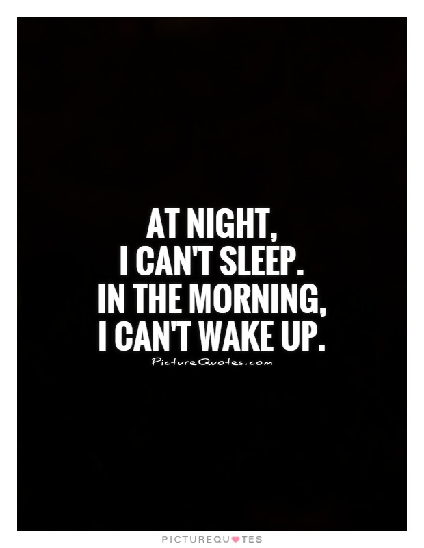 At Night I Cant Sleep In The Morning I Cant Wake Up Picture