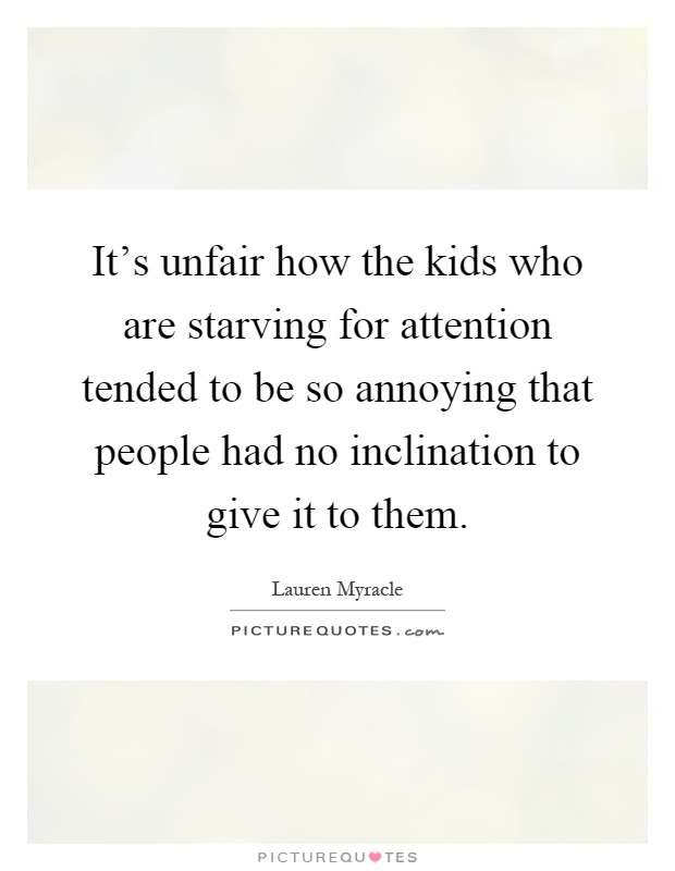 Its Unfair How The Kids Who Are Starving For Attention Tended