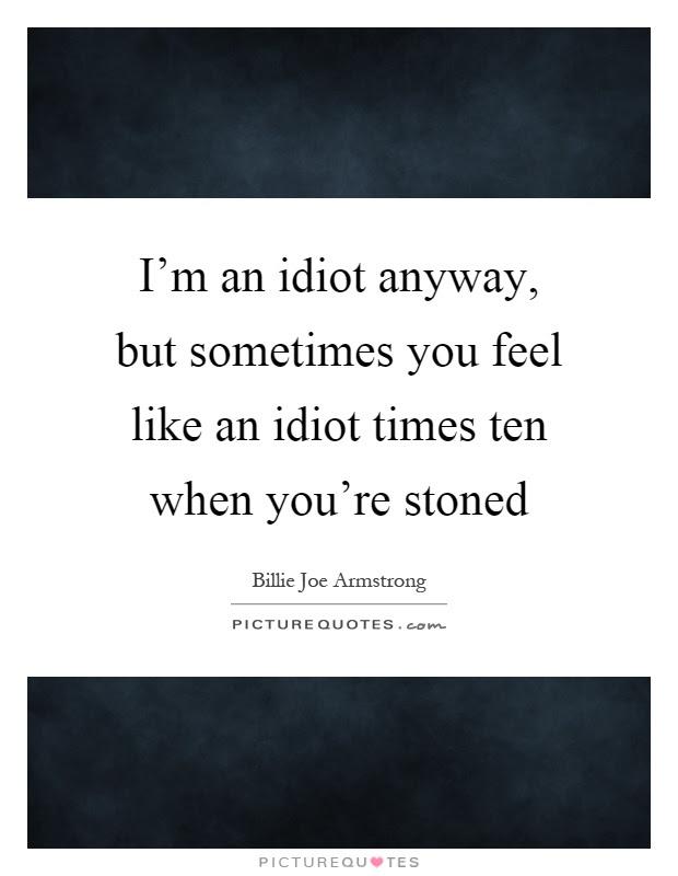 I Feel Like An Idiot