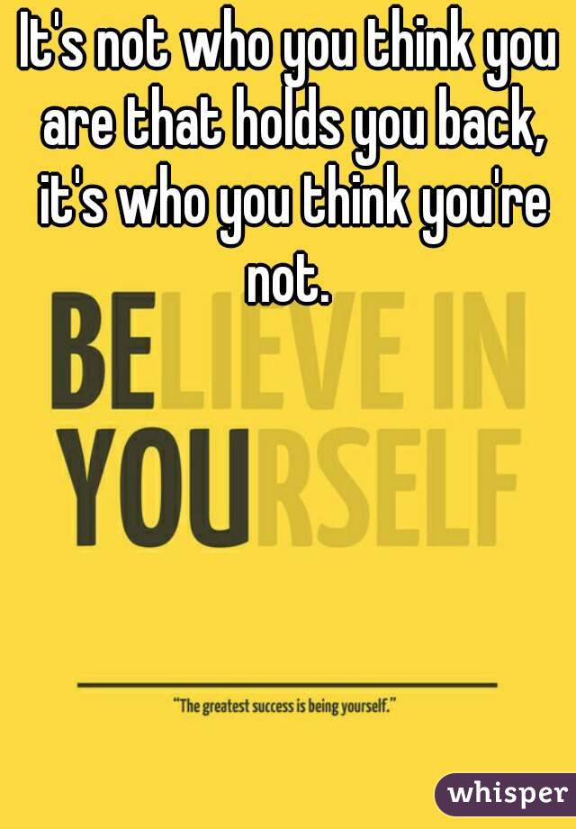 Its Not Who You Think You Are That Holds You Back Its Who You