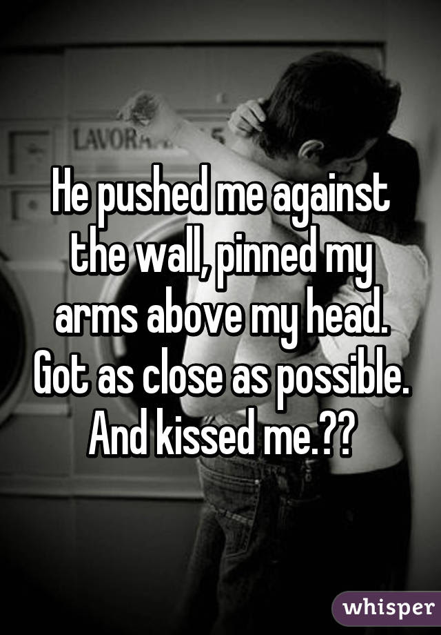 He Pushed Me Against The Wall Pinned My Arms Above My Head Got As
