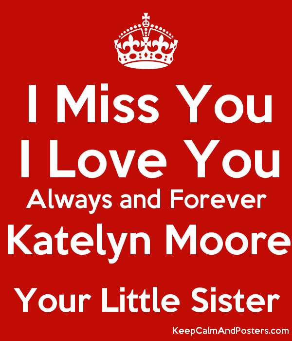I Miss You I Love You Always And Forever Katelyn Moore Your Little