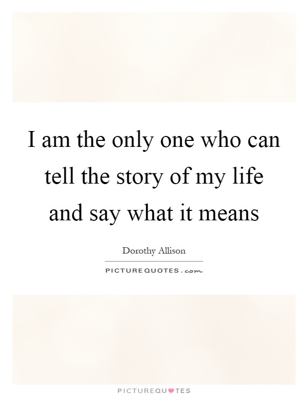 I Am The Only One Who Can Tell The Story Of My Life And Say What