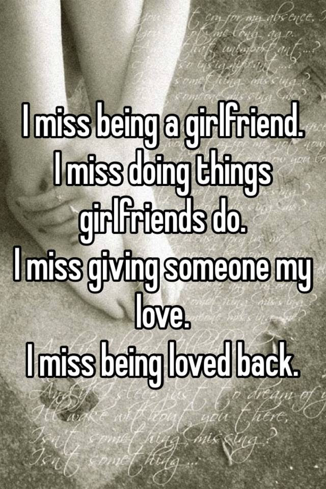 I Miss Being A Girlfriend I Miss Doing Things Girlfriends Do I