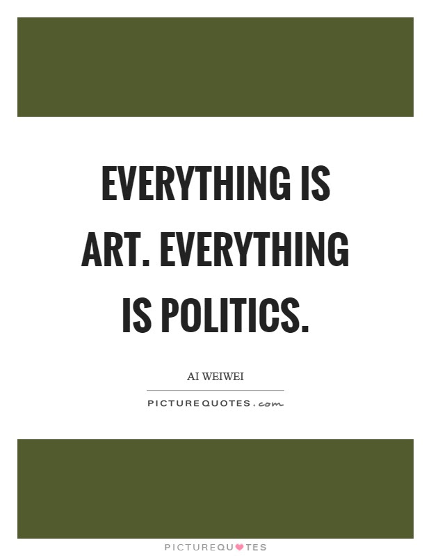 Everything Is Art Everything Is Politics Picture Quotes