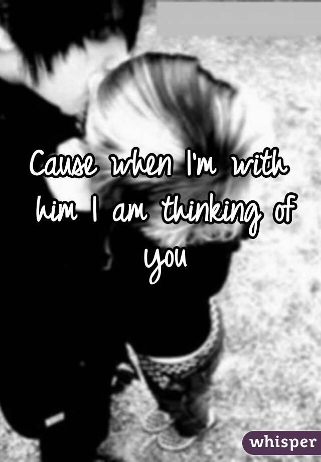 Cause When Im With Him I Am Thinking Of You