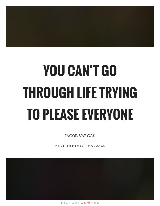 You Cant Go Through Life Trying To Please Everyone Picture Quotes