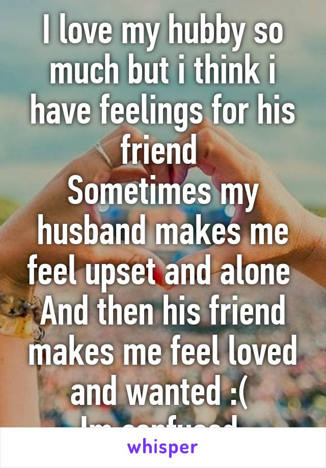 I Love My Hubby So Much But I Think I Have Feelings For His Friend