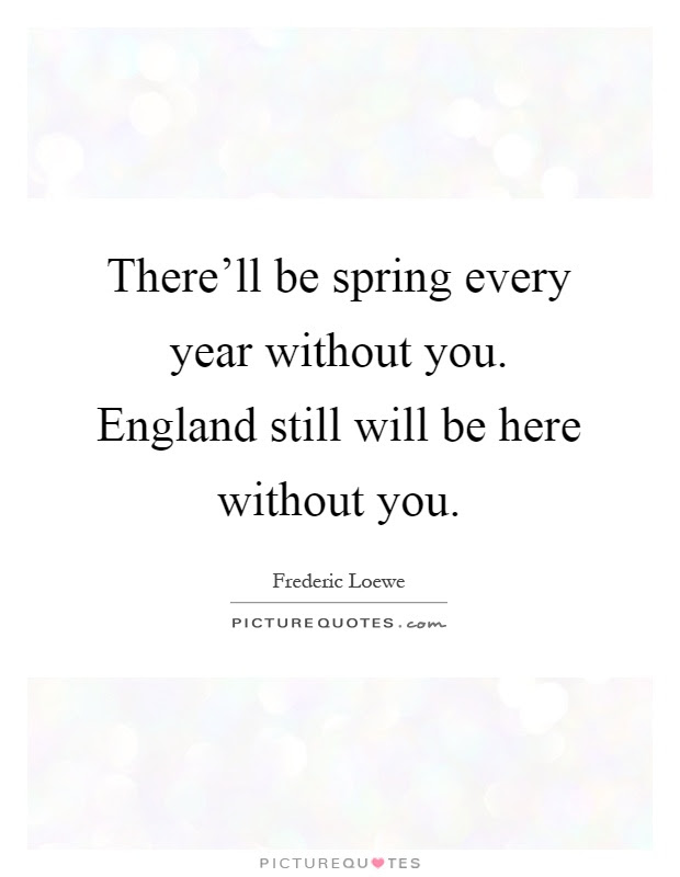 Therell Be Spring Every Year Without You England Still Will Be
