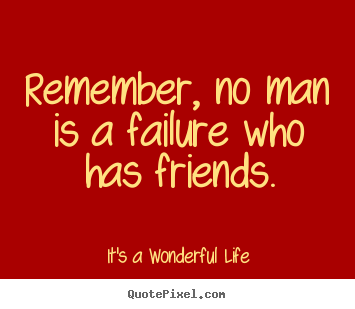 Remember No Man Is A Failure Who Has Friends Its A Wonderful Life