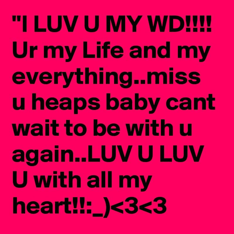 I Luv U My Wd Ur My Life And My Everythingmiss U Heaps Baby