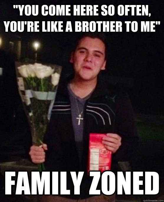 You Come Here So Often Youre Like A Brother To Me Family Zoned