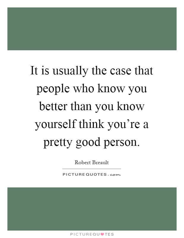 It Is Usually The Case That People Who Know You Better Than You