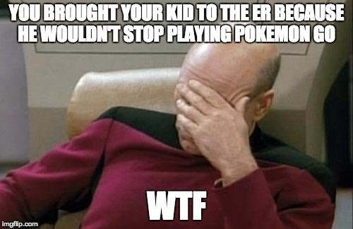 YOU BROUGHT YOUR KID TO THE ER BECAUSE HE WOULDN'T STOP PLAYING POKEMON GO.  WTF.
