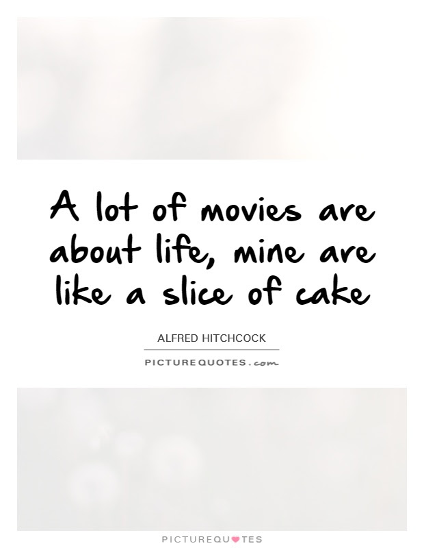 A Lot Of Movies Are About Life Mine Are Like A Slice Of Cake