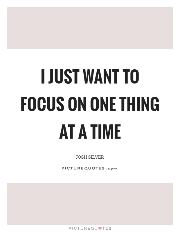 I Just Want To Focus On One Thing At A Time Picture Quotes