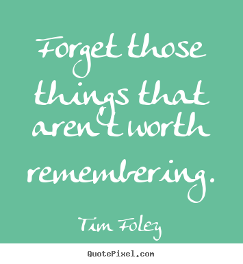Forget Those Things That Arent Worth Remembering Tim Foley Best