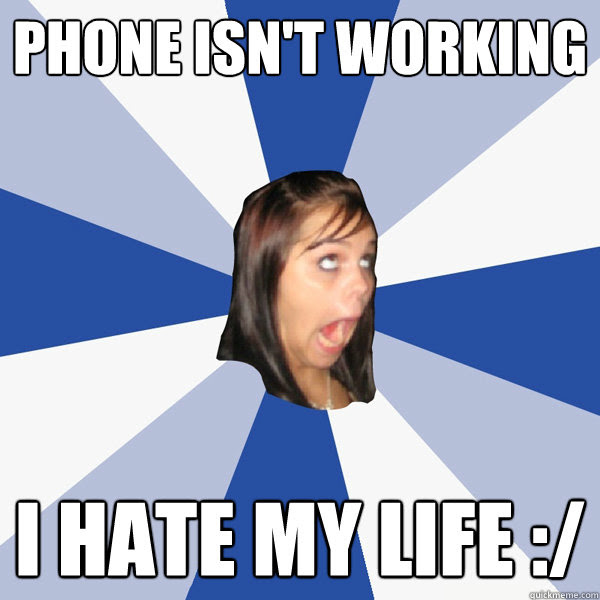 Phone Isnt Working I Hate My Life Annoying Facebook Girl