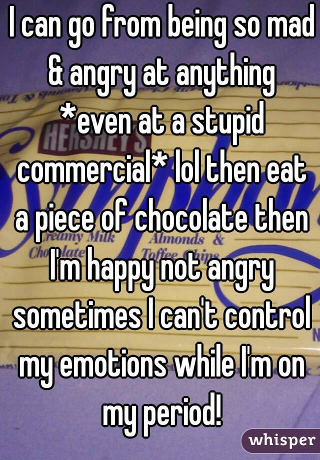 I Can Go From Being So Mad Angry At Anything Even At A Stupid