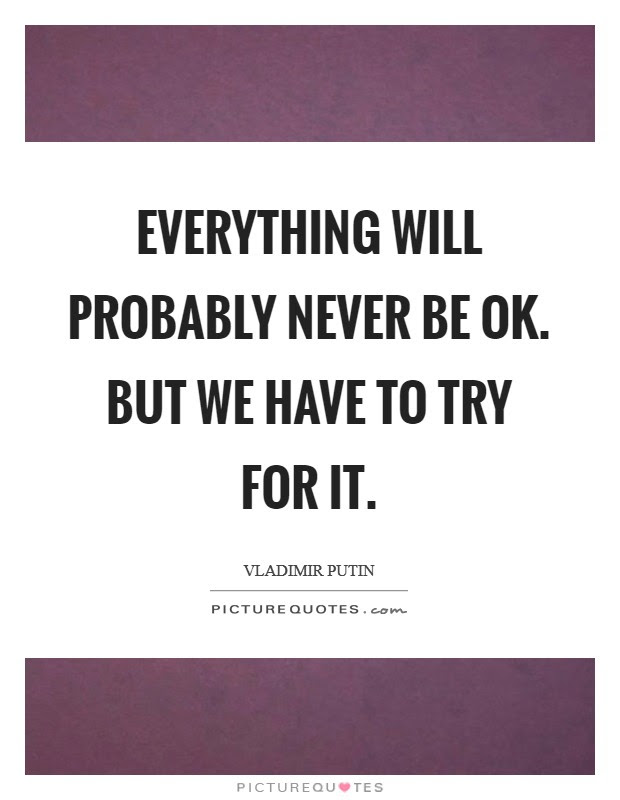 Everything Will Probably Never Be Ok But We Have To Try For It