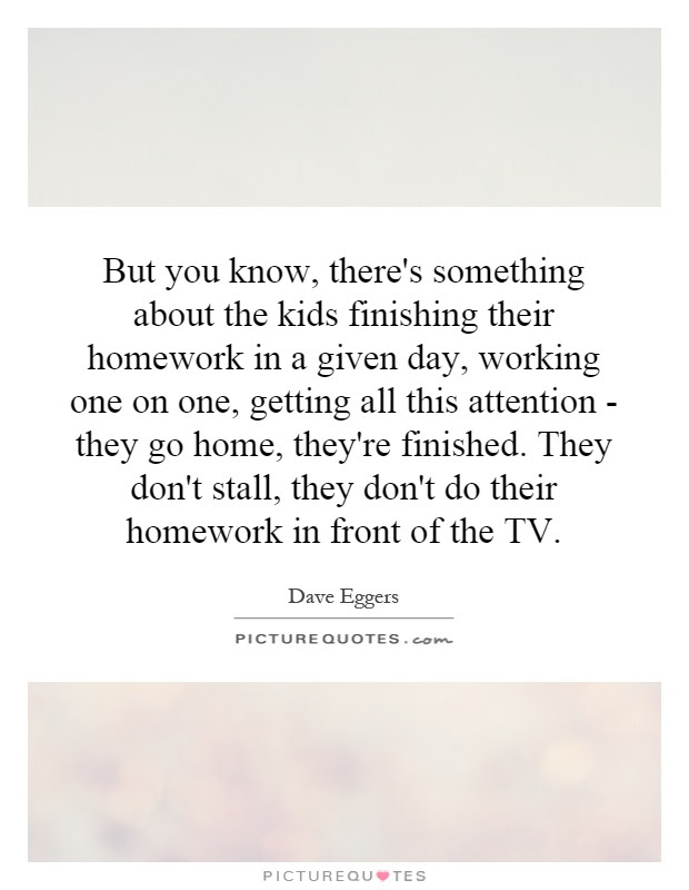 But You Know Theres Something About The Kids Finishing Their