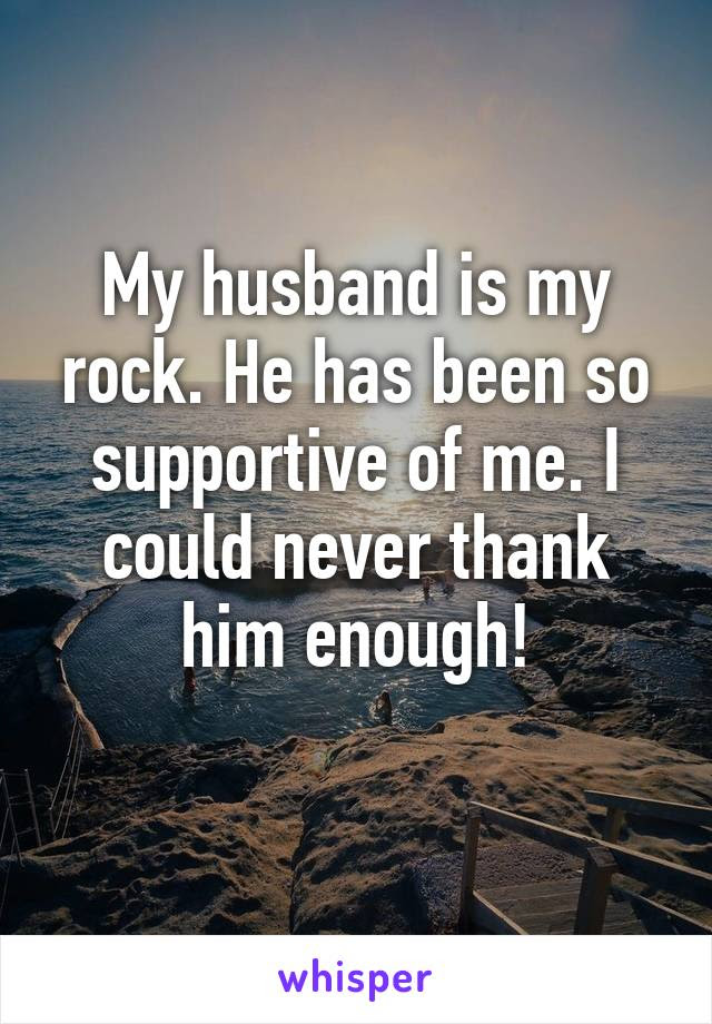My Husband Is My Rock He Has Been So Supportive Of Me I Could