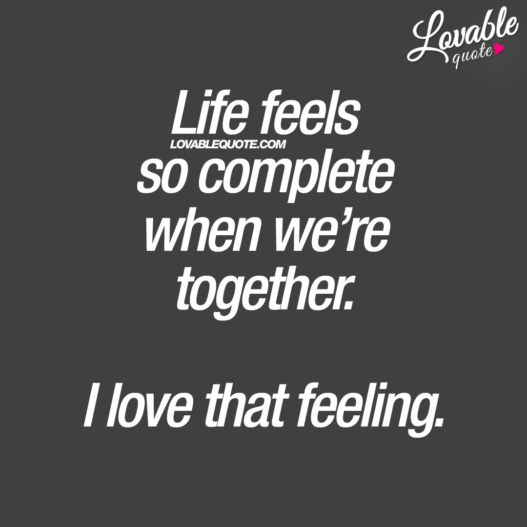 Cute Life Quotes Life Feels So Complete When Were Together I Love