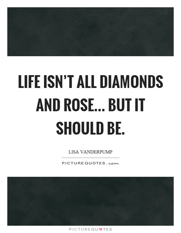 Life Isnt All Diamonds And Rose But It Should Be Picture Quotes