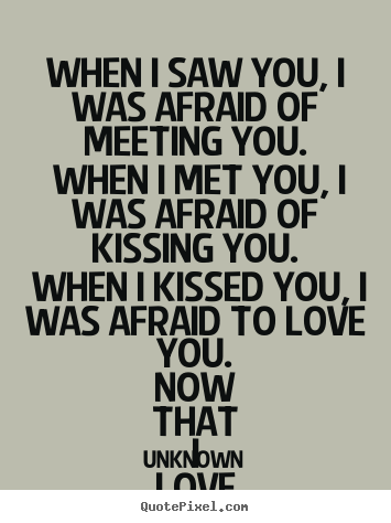 Unknown Picture Quotes When I Saw You I Was Afraid Of Meeting You