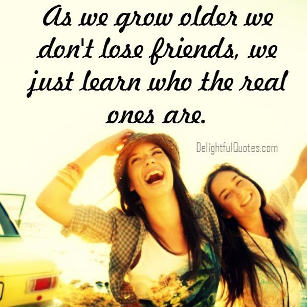 As We Grow Older We Dont Lose Friends Delightful Quotes