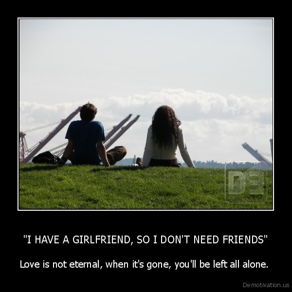 I Have A Girlfriend So I Dont Need Friends Demotivationus