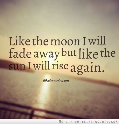 Like The Moon I Will Fade Away But Like The Sun I Will Rise Again
