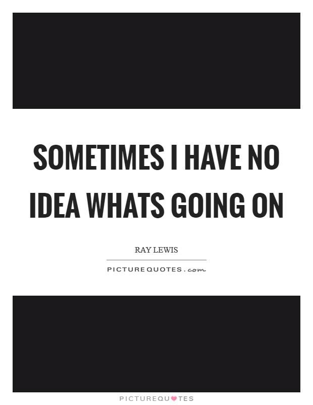 No Idea Quotes No Idea Sayings No Idea Picture Quotes