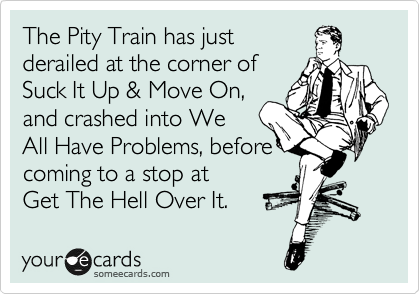 the pity train has derailed at the corner of suck it up and move on