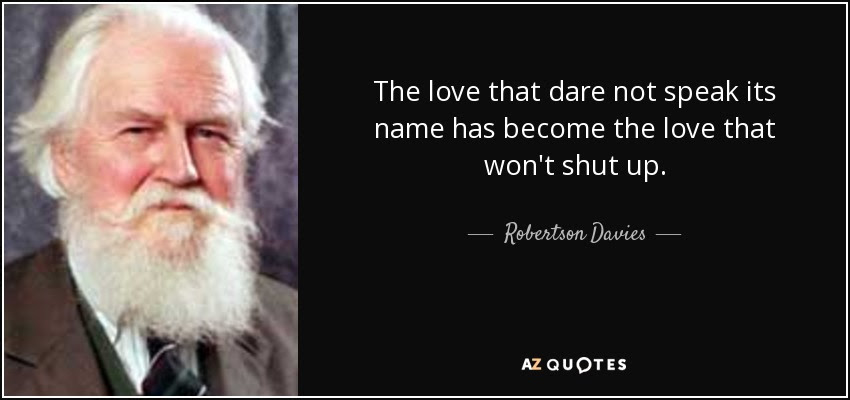 The love that dare not speak its name has become the love that won't shut up. - Robertson Davies