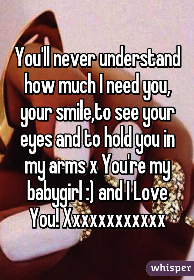 Youll Never Understand How Much I Need You Your Smileto See Your
