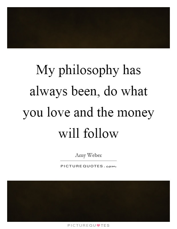 My Philosophy Has Always Been Do What You Love And The Money