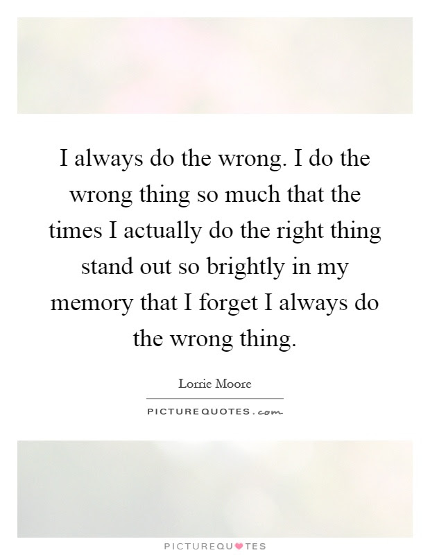 I Always Do The Wrong I Do The Wrong Thing So Much That The
