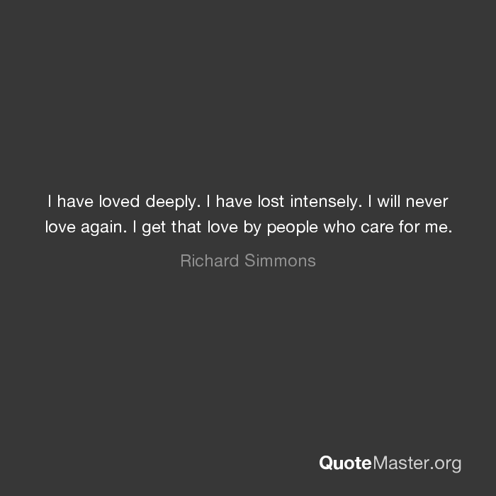 I Have Loved Deeply I Have Lost Intensely I Will Never Love Again