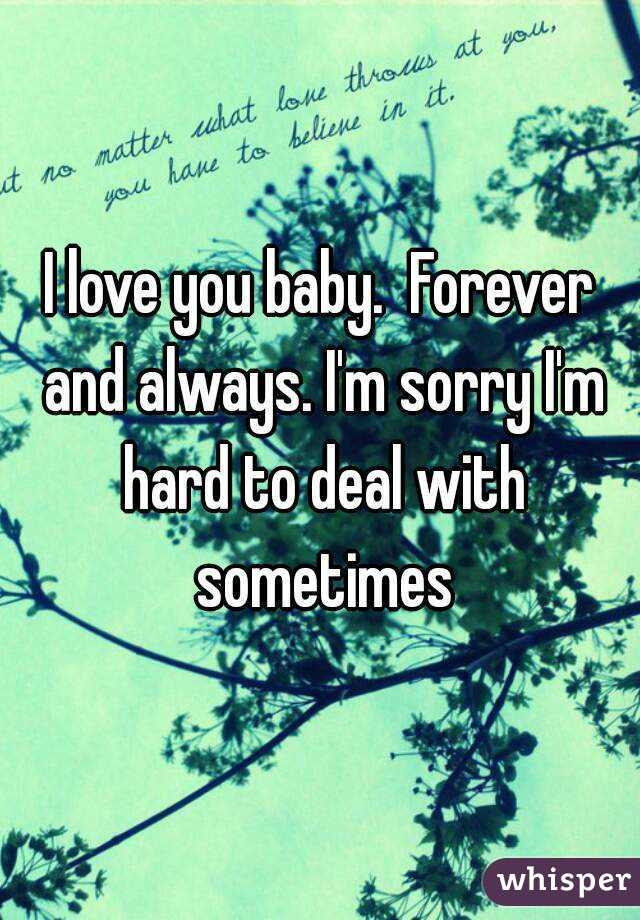 I Love You Baby Forever And Always Im Sorry Im Hard To Deal With